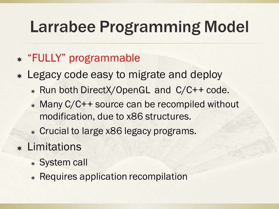 Larrabee Programming Model  FULLY programmable  Legacy code easy to migrate and deploy  Run both DirectX/OpenGL and C/C++ code.