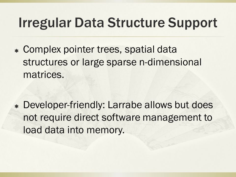 Irregular Data Structure Support  Complex pointer trees, spatial data structures or large sparse n-dimensional matrices.