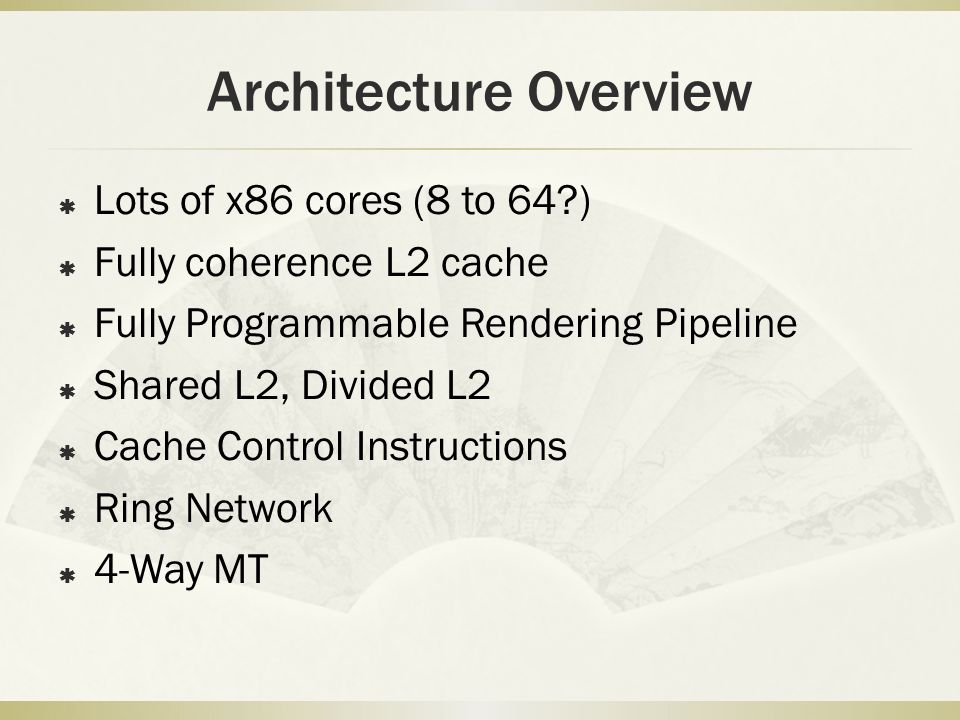 Architecture Overview  Lots of x86 cores (8 to 64 )  Fully coherence L2 cache  Fully Programmable Rendering Pipeline  Shared L2, Divided L2  Cache Control Instructions  Ring Network  4-Way MT
