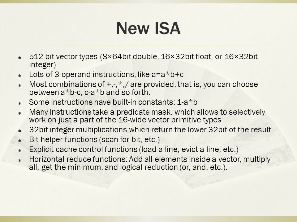New ISA  512 bit vector types (8×64bit double, 16×32bit float, or 16×32bit integer)  Lots of 3-operand instructions, like a=a*b+c  Most combinations of +,-,*,/ are provided, that is, you can choose between a*b-c, c-a*b and so forth.