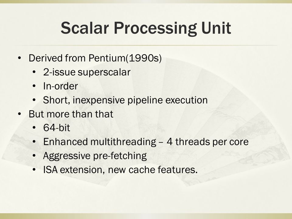 Scalar Processing Unit Derived from Pentium(1990s) 2-issue superscalar In-order Short, inexpensive pipeline execution But more than that 64-bit Enhanced multithreading – 4 threads per core Aggressive pre-fetching ISA extension, new cache features.