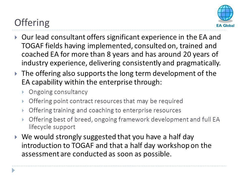 Offering  Our lead consultant offers significant experience in the EA and TOGAF fields having implemented, consulted on, trained and coached EA for m