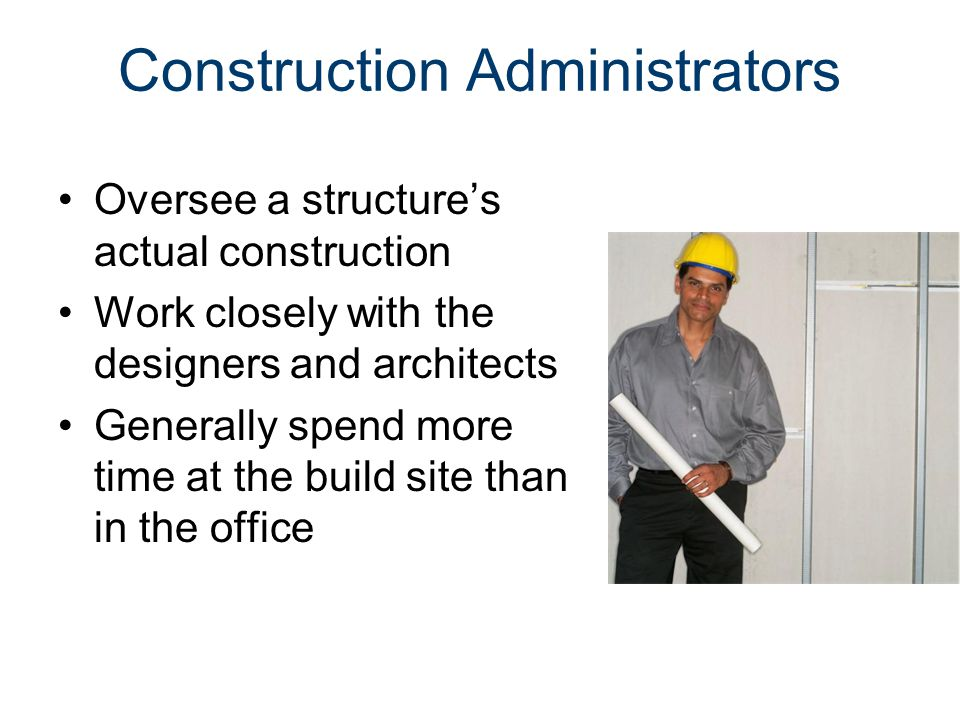 Construction Administrators Oversee a structure's actual construction Work closely with the designers and architects Generally spend more time at the build site than in the office