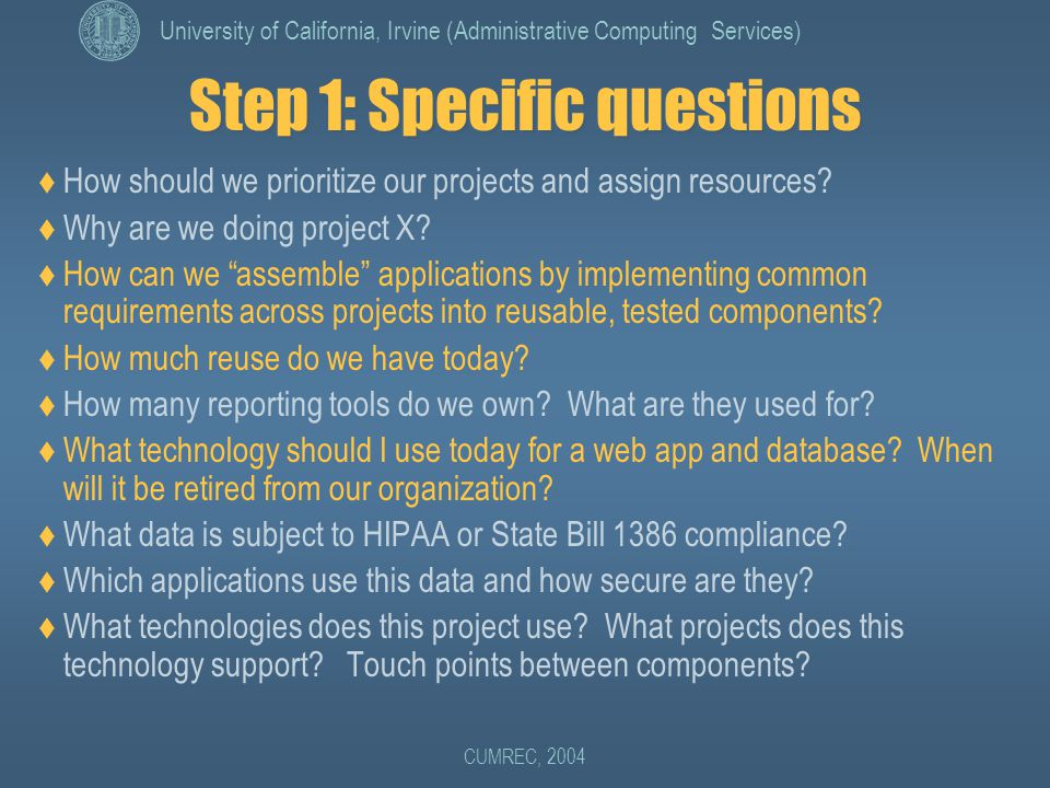 University of California, Irvine (Administrative Computing Services) CUMREC, 2004 Step 1: Specific questions  How should we prioritize our projects and assign resources.