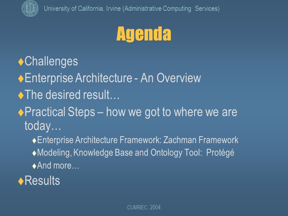 University of California, Irvine (Administrative Computing Services) CUMREC, 2004 Agenda  Challenges  Enterprise Architecture - An Overview  The desired result…  Practical Steps – how we got to where we are today…  Enterprise Architecture Framework: Zachman Framework  Modeling, Knowledge Base and Ontology Tool: Protégé  And more…  Results