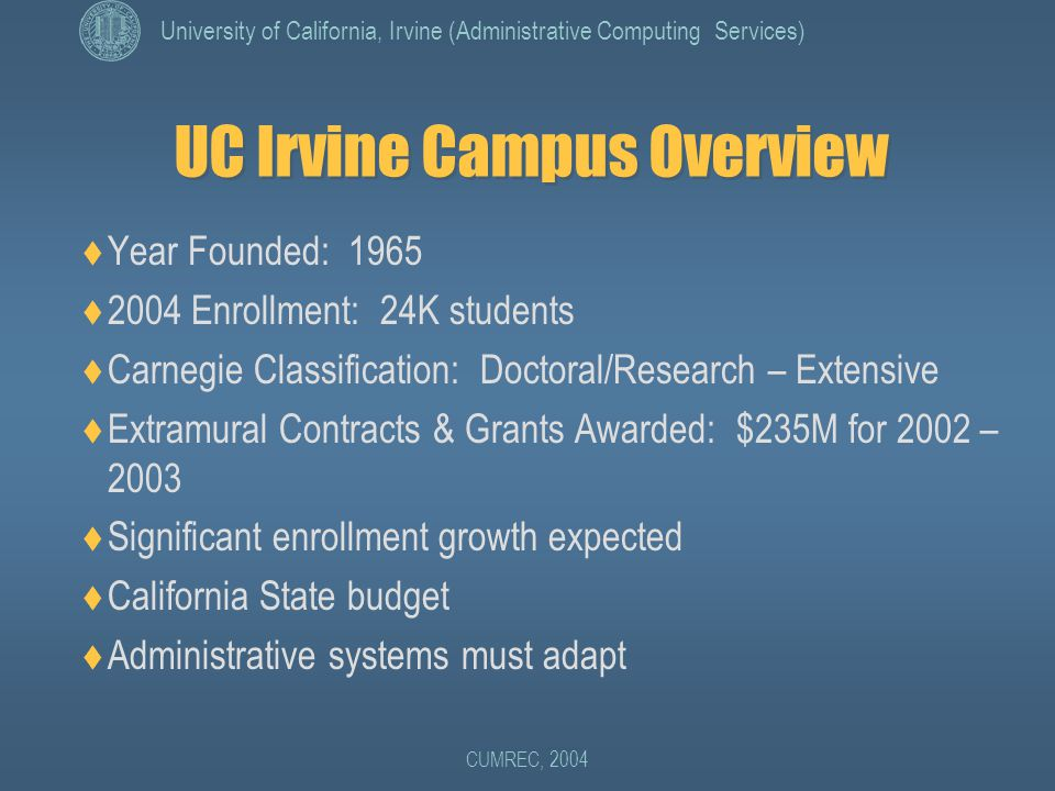University of California, Irvine (Administrative Computing Services) CUMREC, 2004 UC Irvine Campus Overview  Year Founded: 1965  2004 Enrollment: 24K students  Carnegie Classification: Doctoral/Research – Extensive  Extramural Contracts & Grants Awarded: $235M for 2002 – 2003  Significant enrollment growth expected  California State budget  Administrative systems must adapt