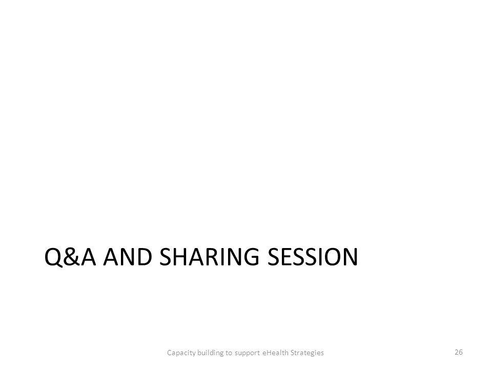 Q&A AND SHARING SESSION Capacity building to support eHealth Strategies 26