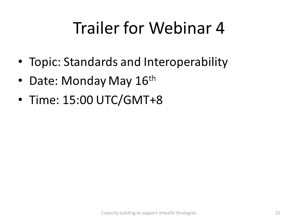 Trailer for Webinar 4 Topic: Standards and Interoperability Date: Monday May 16 th Time: 15:00 UTC/GMT+8 Capacity building to support eHealth Strategi