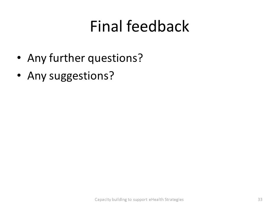 Final feedback Any further questions? Any suggestions? Capacity building to support eHealth Strategies33