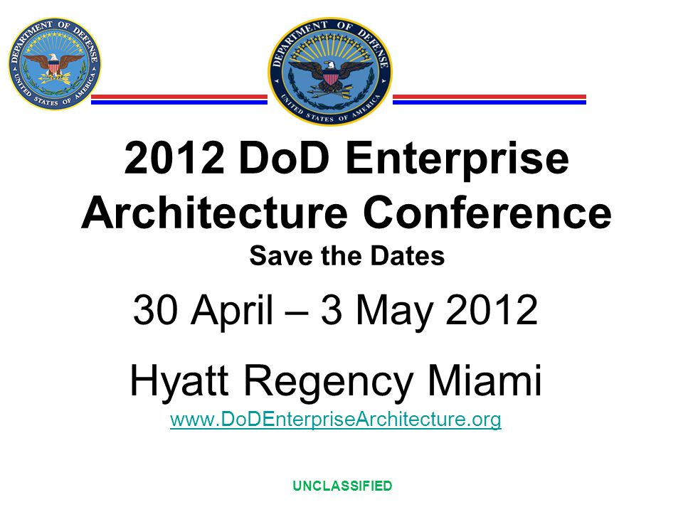 UNCLASSIFIED 2012 DoD Enterprise Architecture Conference Save the Dates 30 April – 3 May 2012 Hyatt Regency Miami www.DoDEnterpriseArchitecture.org