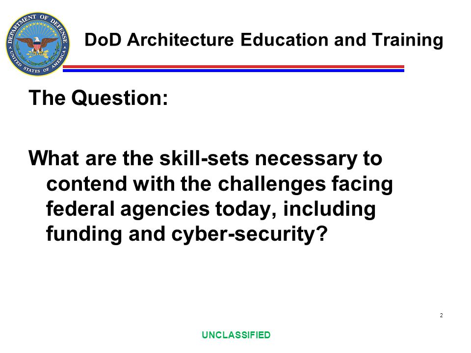 UNCLASSIFIED DoD Architecture Education and Training The Question: What are the skill-sets necessary to contend with the challenges facing federal age