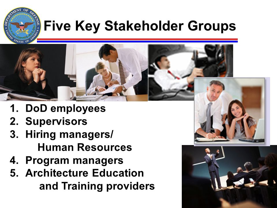 1.DoD employees 2.Supervisors 3.Hiring managers/ Human Resources 4.Program managers 5.Architecture Education and Training providers Five Key Stakehold