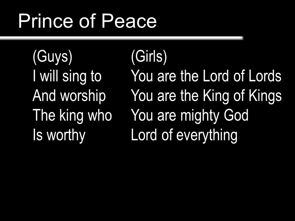 Prince of Peace (Guys) I will sing to And worship The king who Is worthy (Girls) You are the Lord of Lords You are the King of Kings You are mighty Go