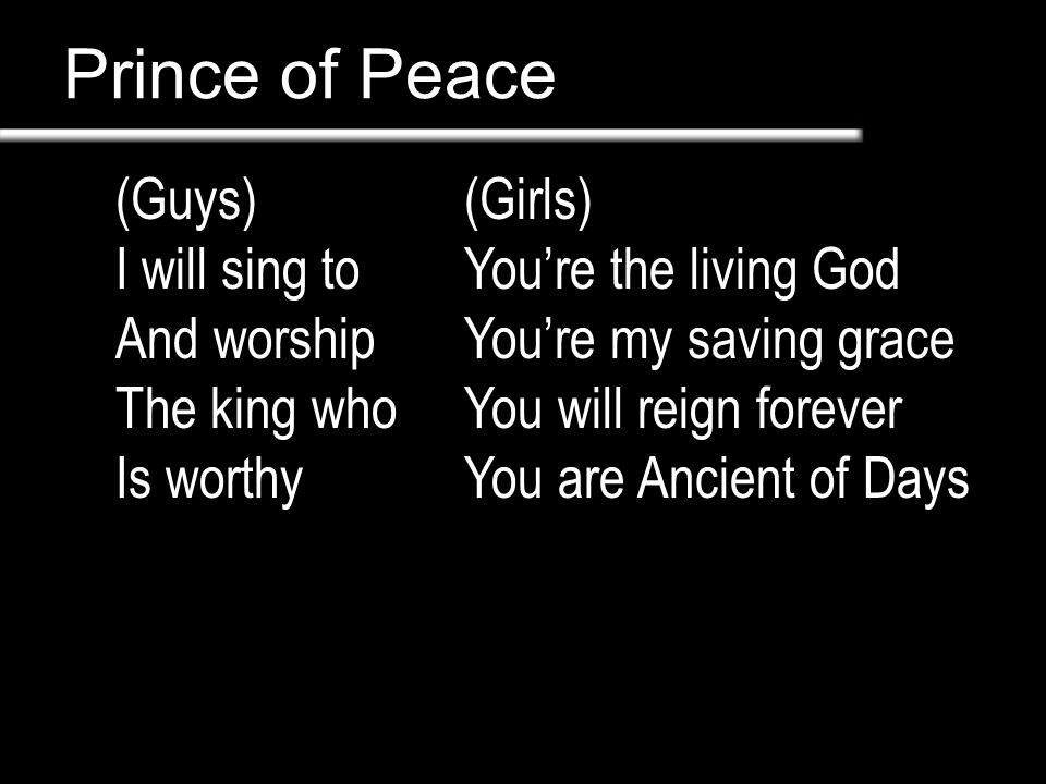 Prince of Peace (Guys) I will sing to And worship The king who Is worthy (Girls) You're the living God You're my saving grace You will reign forever Y