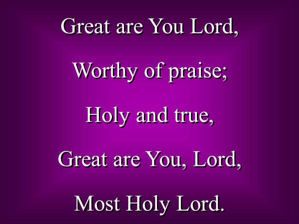 Great are You Lord, Worthy of praise; Holy and true, Great are You, Lord, Most Holy Lord.