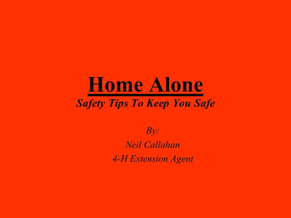 Home Alone Safety Tips To Keep You Safe By: Neil Callahan 4-H Extension Agent
