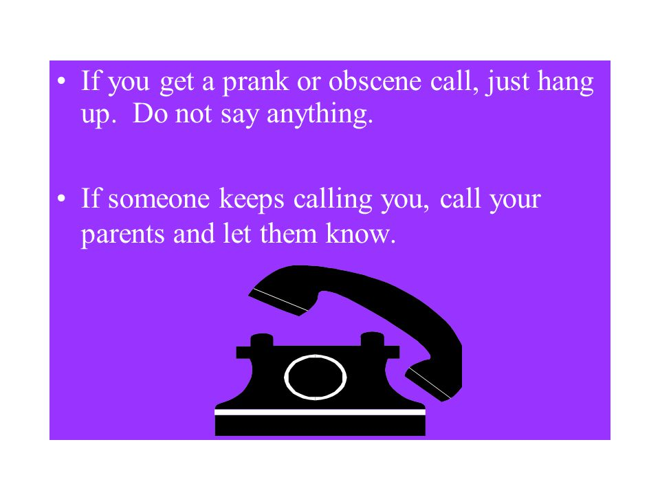 Personal Safety The Telephone Just say hello. Do not name give your name. Provide no information about yourself or your parents. Do not let the person