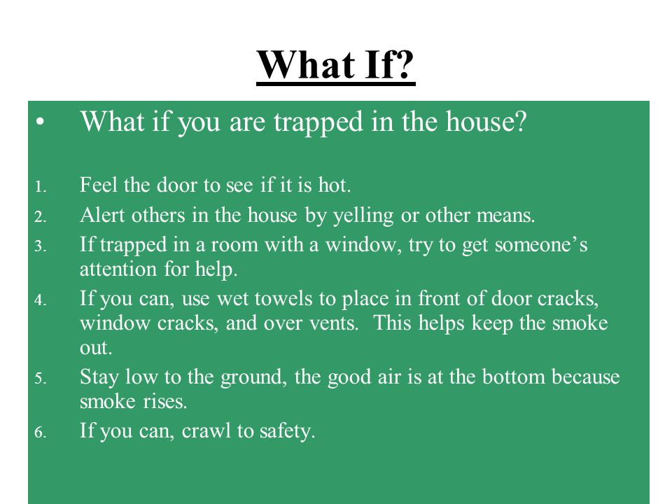 What If? What if you are home and you see smoke, smell smoke, or hear a fire alarm? What should you do? 1. Get out of the house quickly to safety. 2.