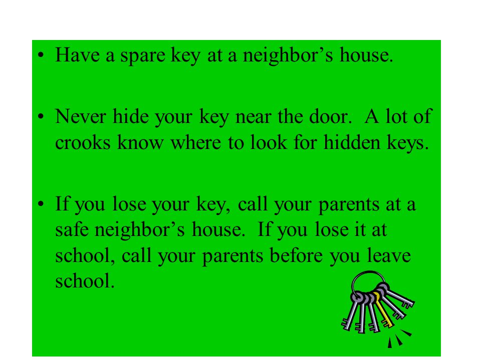 Key Safety Keep your key on you in a safe place where no one can see it. If I see you have a key, I know you probably stay at home alone. Never show a