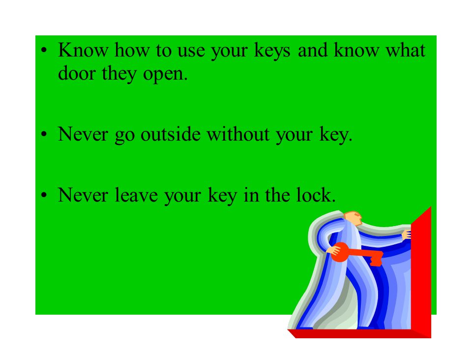 Know how to use your keys and know what door they open.