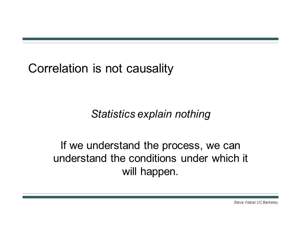 Steve Weber UC Berkeley Correlation is not causality Statistics explain nothing If we understand the process, we can understand the conditions under which it will happen.