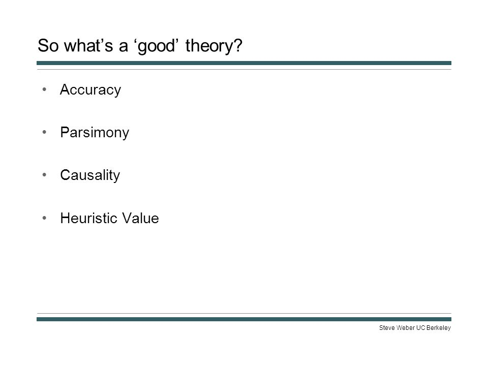 Steve Weber UC Berkeley So what's a 'good' theory? Accuracy Parsimony Causality Heuristic Value