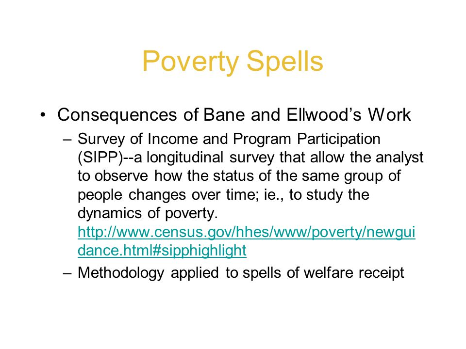 Poverty Spells Consequences of Bane and Ellwood's Work –Survey of Income and Program Participation (SIPP)--a longitudinal survey that allow the analyst to observe how the status of the same group of people changes over time; ie., to study the dynamics of poverty.