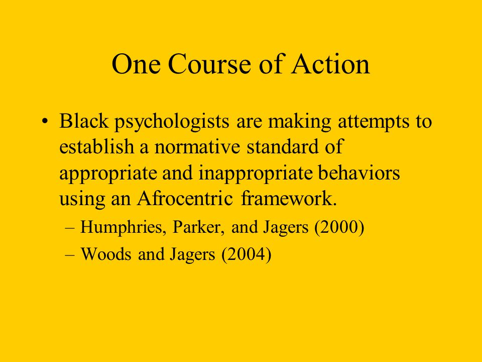 One Course of Action Black psychologists are making attempts to establish a normative standard of appropriate and inappropriate behaviors using an Afr