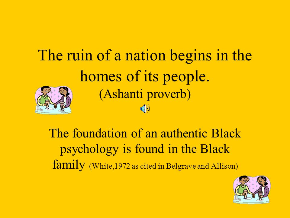 The ruin of a nation begins in the homes of its people. (Ashanti proverb) The foundation of an authentic Black psychology is found in the Black family