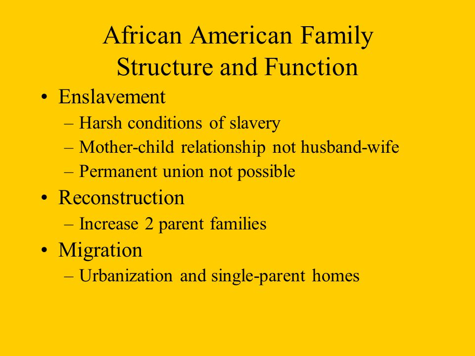African American Family Structure and Function Enslavement –Harsh conditions of slavery –Mother-child relationship not husband-wife –Permanent union not possible Reconstruction –Increase 2 parent families Migration –Urbanization and single-parent homes