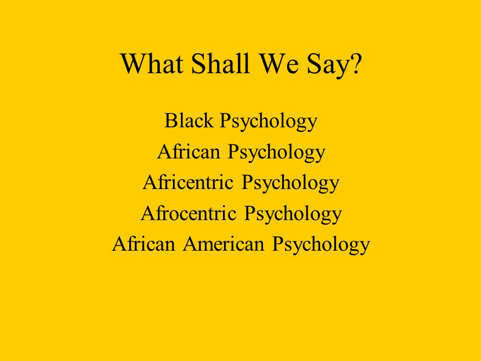 What Shall We Say? Black Psychology African Psychology Africentric Psychology Afrocentric Psychology African American Psychology