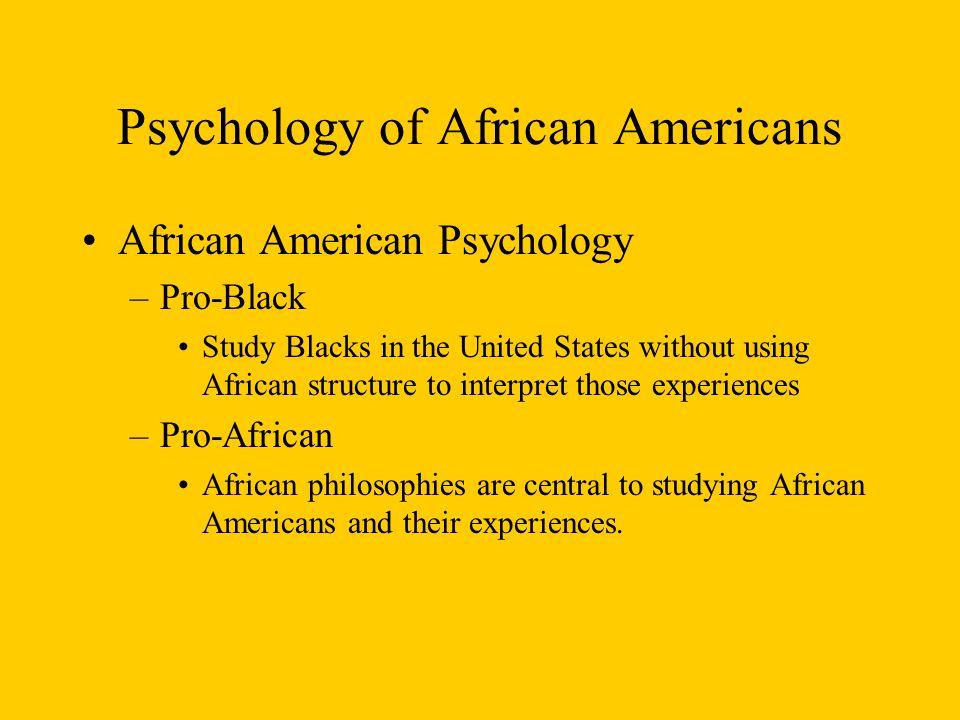 Psychology of African Americans African American Psychology –Pro-Black Study Blacks in the United States without using African structure to interpret