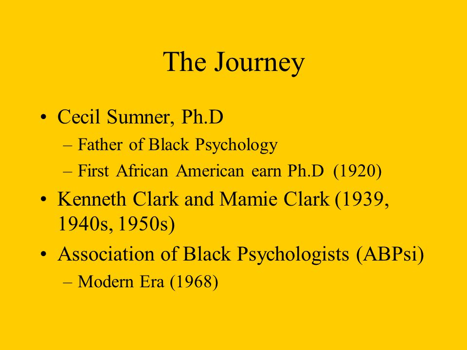 The Journey Cecil Sumner, Ph.D –Father of Black Psychology –First African American earn Ph.D (1920) Kenneth Clark and Mamie Clark (1939, 1940s, 1950s)