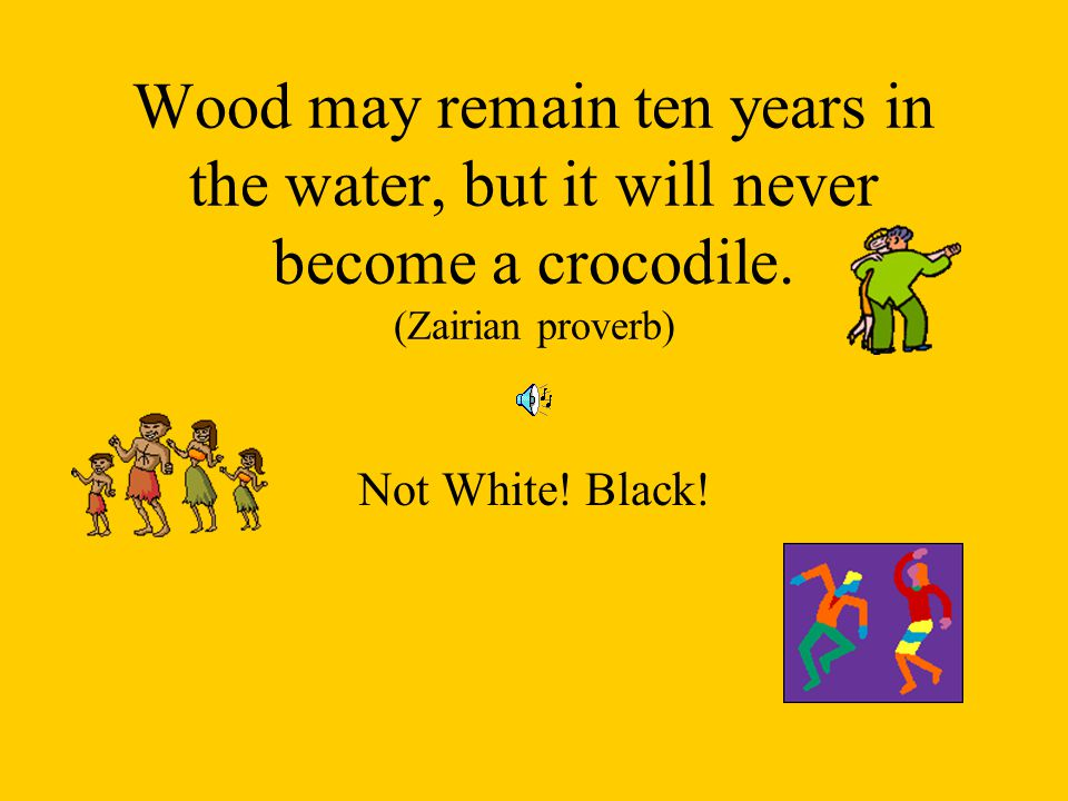 Wood may remain ten years in the water, but it will never become a crocodile. (Zairian proverb) Not White! Black!