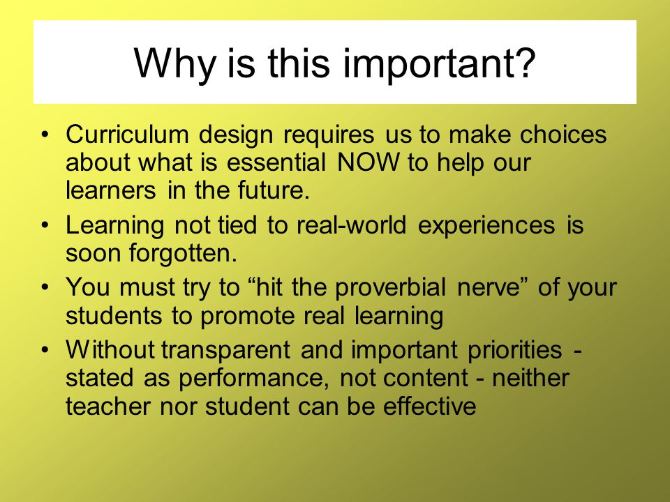 Why is this important? Curriculum design requires us to make choices about what is essential NOW to help our learners in the future. Learning not tied