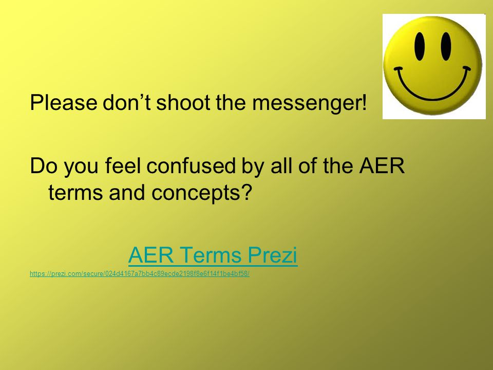 Please don't shoot the messenger! Do you feel confused by all of the AER terms and concepts? AER Terms Prezi https://prezi.com/secure/024d4167a7bb4c89