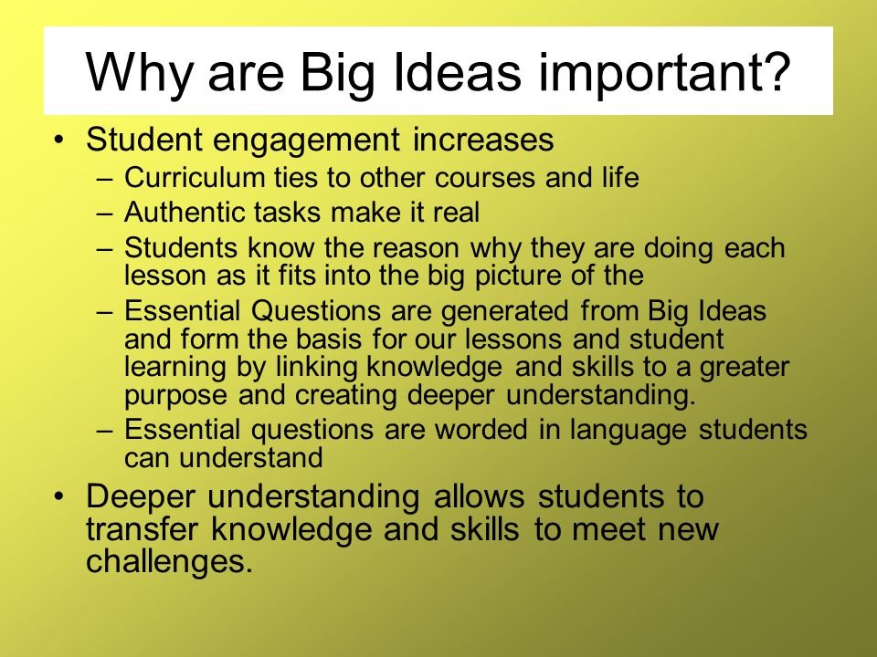 Why are Big Ideas important? Student engagement increases –Curriculum ties to other courses and life –Authentic tasks make it real –Students know the