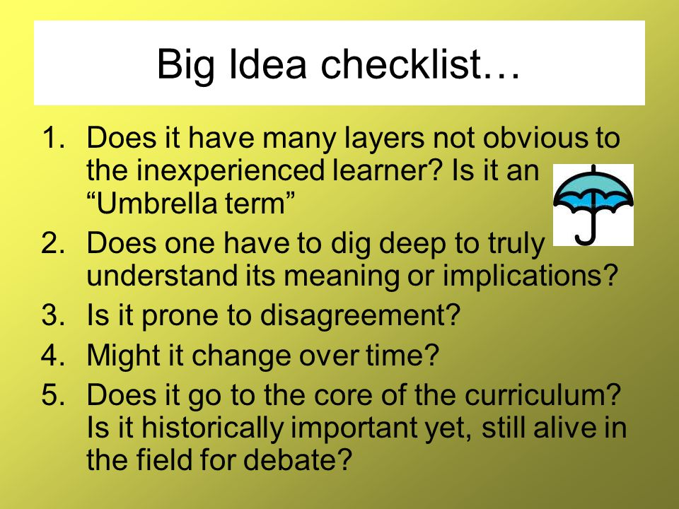 """Big Idea checklist… 1.Does it have many layers not obvious to the inexperienced learner? Is it an """"Umbrella term"""" 2.Does one have to dig deep to truly"""