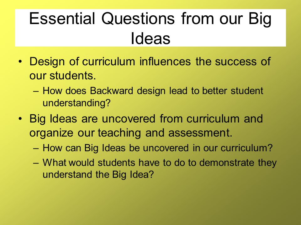 Essential Questions from our Big Ideas Design of curriculum influences the success of our students. –How does Backward design lead to better student u