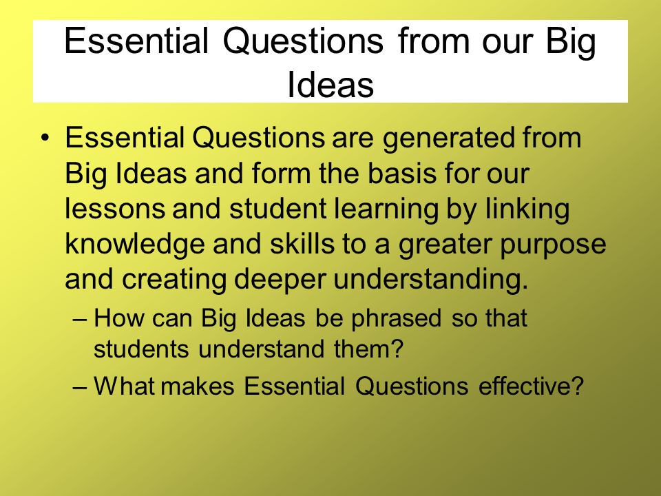 Essential Questions from our Big Ideas Essential Questions are generated from Big Ideas and form the basis for our lessons and student learning by lin