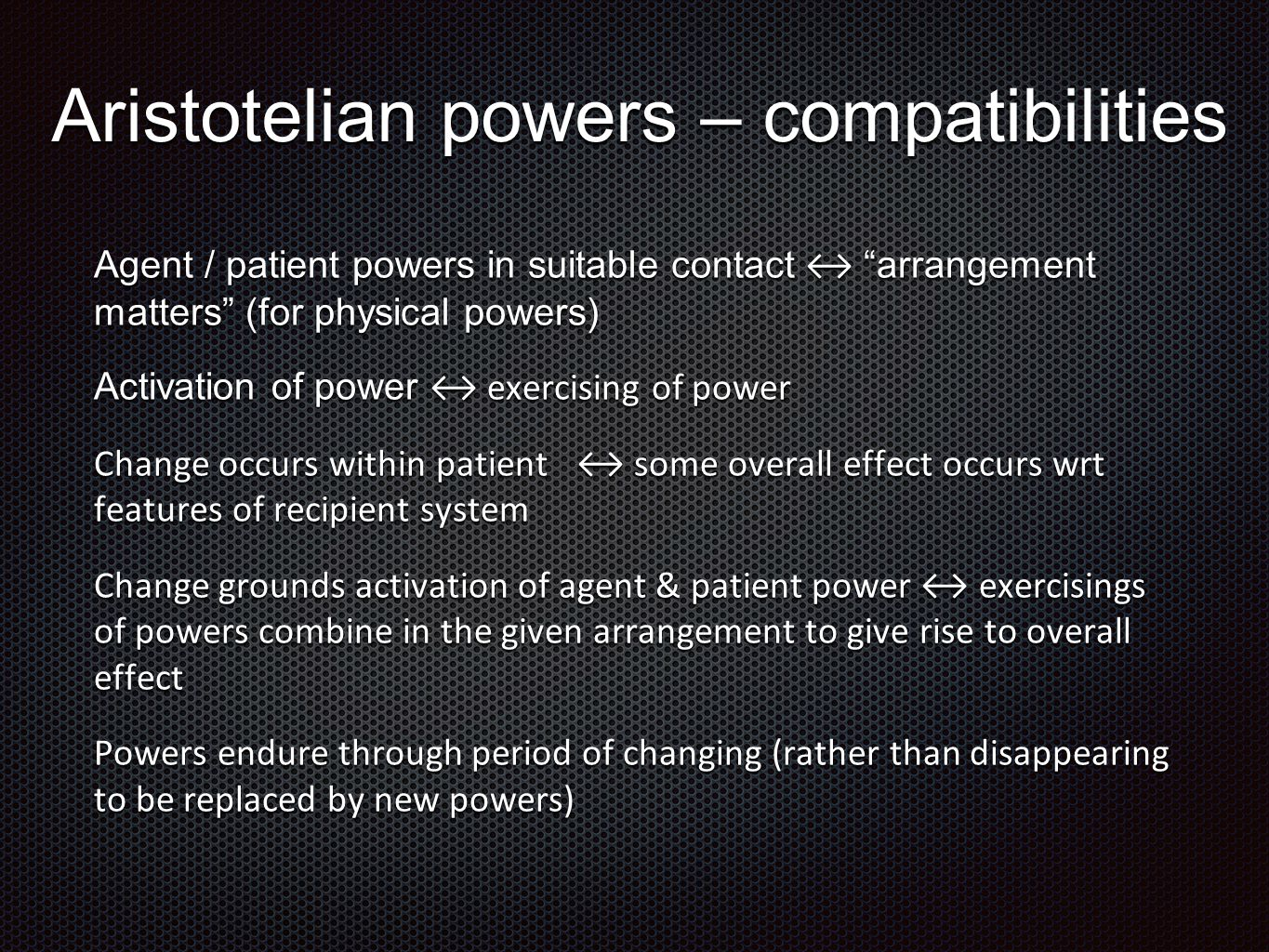 Aristotelian powers – compatibilities Agent / patient powers in suitable contact ↔ arrangement matters (for physical powers) Activation of power ↔ exercising of power Change occurs within patient ↔ some overall effect occurs wrt features of recipient system Change grounds activation of agent & patient power ↔ exercisings of powers combine in the given arrangement to give rise to overall effect Powers endure through period of changing (rather than disappearing to be replaced by new powers)