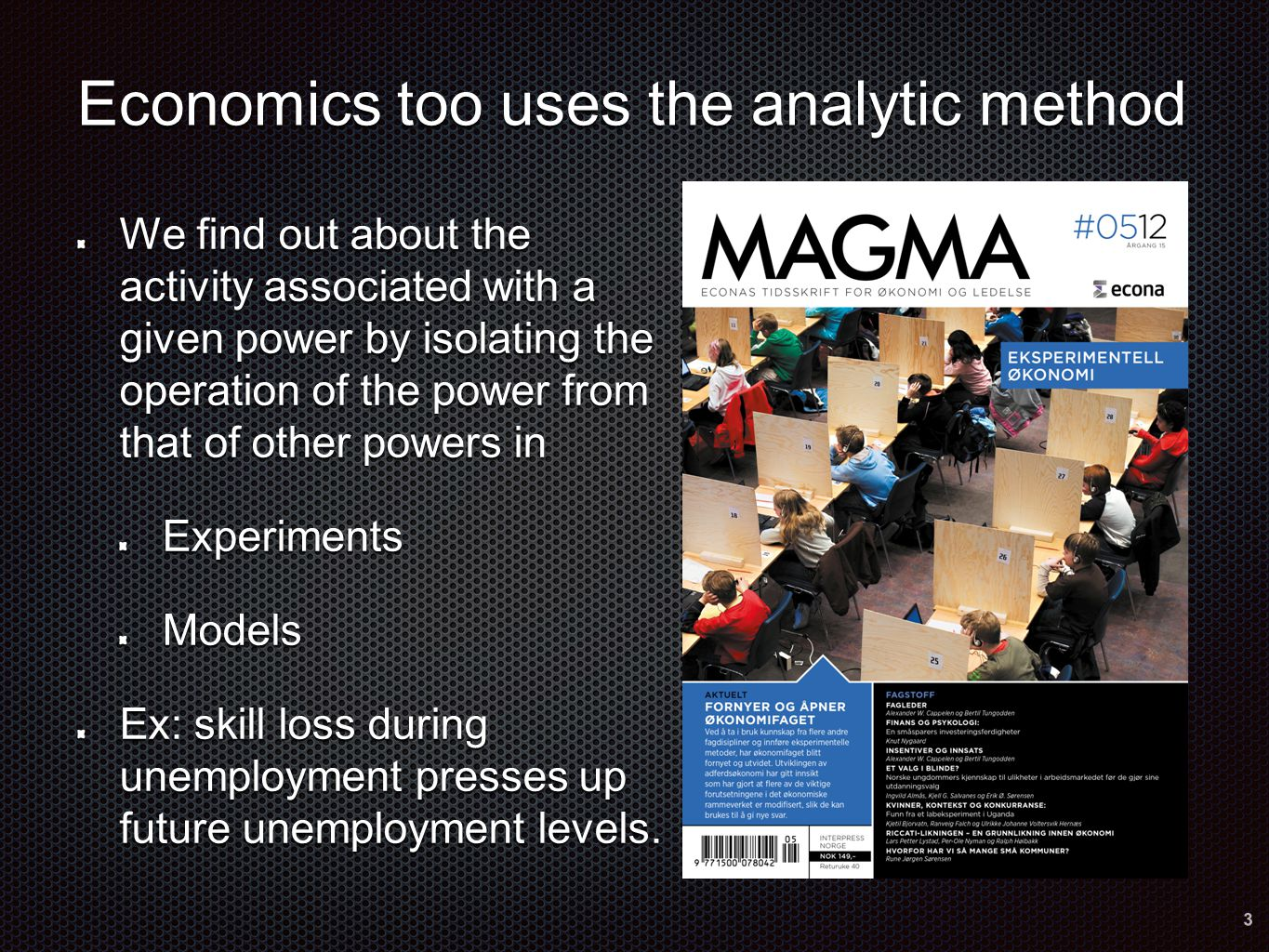 Economics too uses the analytic method We find out about the activity associated with a given power by isolating the operation of the power from that of other powers in ExperimentsModels Ex: skill loss during unemployment presses up future unemployment levels.