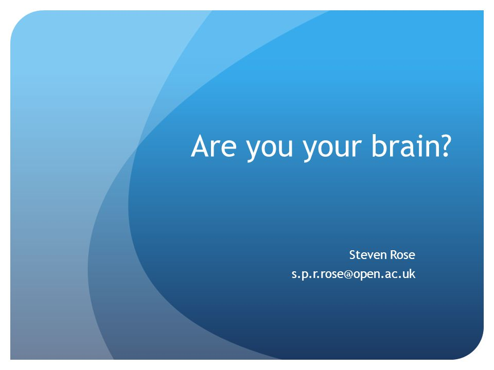 Are you your brain? Steven Rose s.p.r.rose@open.ac.uk