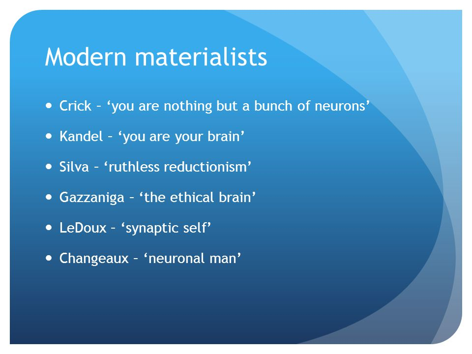 Modern materialists Crick – 'you are nothing but a bunch of neurons' Kandel – 'you are your brain' Silva – 'ruthless reductionism' Gazzaniga – 'the ethical brain' LeDoux – 'synaptic self' Changeaux – 'neuronal man'