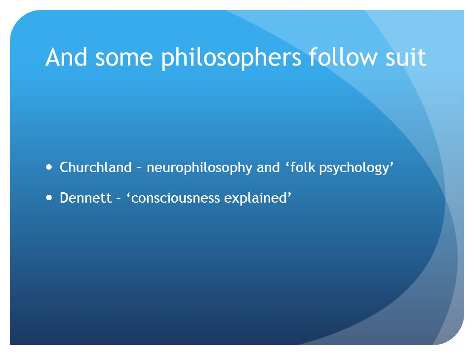 And some philosophers follow suit Churchland – neurophilosophy and 'folk psychology' Dennett – 'consciousness explained'