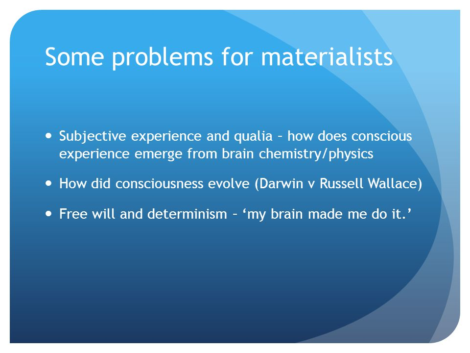 Some problems for materialists Subjective experience and qualia – how does conscious experience emerge from brain chemistry/physics How did consciousness evolve (Darwin v Russell Wallace) Free will and determinism – 'my brain made me do it.'