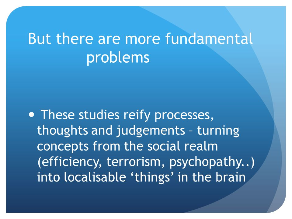 But there are more fundamental problems These studies reify processes, thoughts and judgements – turning concepts from the social realm (efficiency, terrorism, psychopathy..) into localisable 'things' in the brain