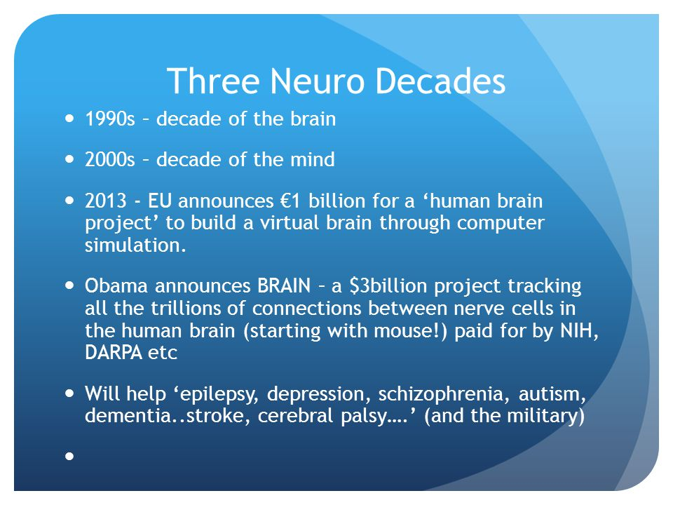 Three Neuro Decades 1990s – decade of the brain 2000s – decade of the mind 2013 - EU announces €1 billion for a 'human brain project' to build a virtual brain through computer simulation.