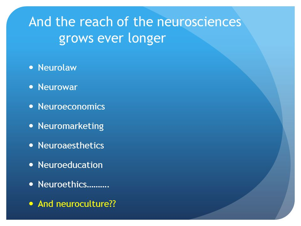 And the reach of the neurosciences grows ever longer Neurolaw Neurowar Neuroeconomics Neuromarketing Neuroaesthetics Neuroeducation Neuroethics……….