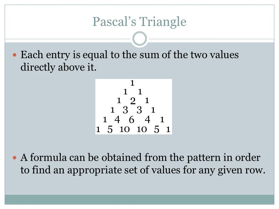 Pascal's Triangle Each entry is equal to the sum of the two values directly above it. A formula can be obtained from the pattern in order to find an a